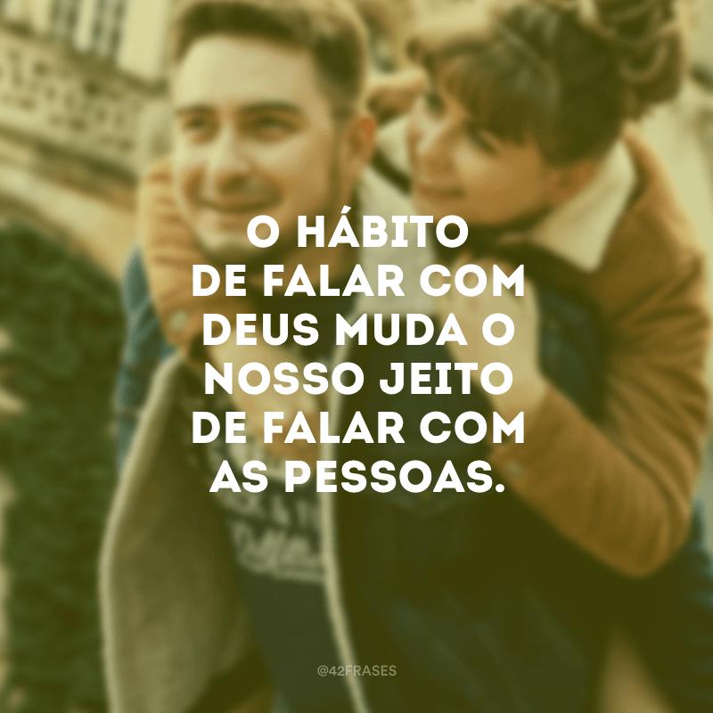 O hábito de falar com Deus muda o nosso jeito de falar com as pessoas.