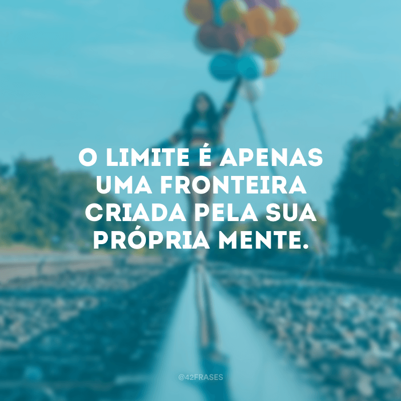 O limite é apenas uma fronteira criada pela sua própria mente.