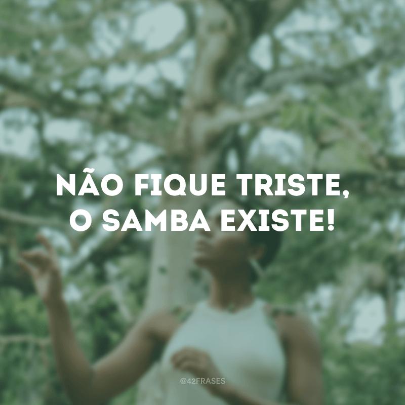 Não fique triste, o samba existe!