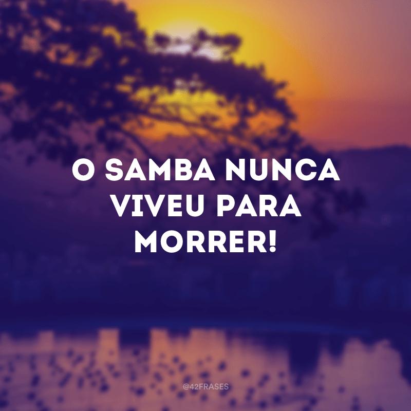 O samba nunca viveu para morrer!