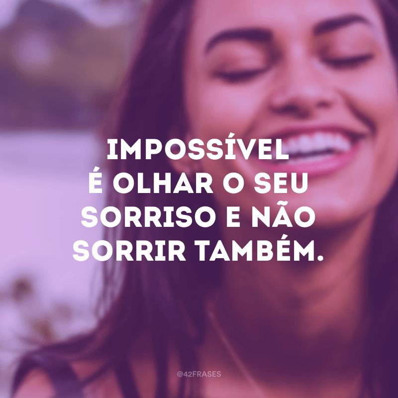 Impossível é olhar o seu sorriso e não sorrir também.