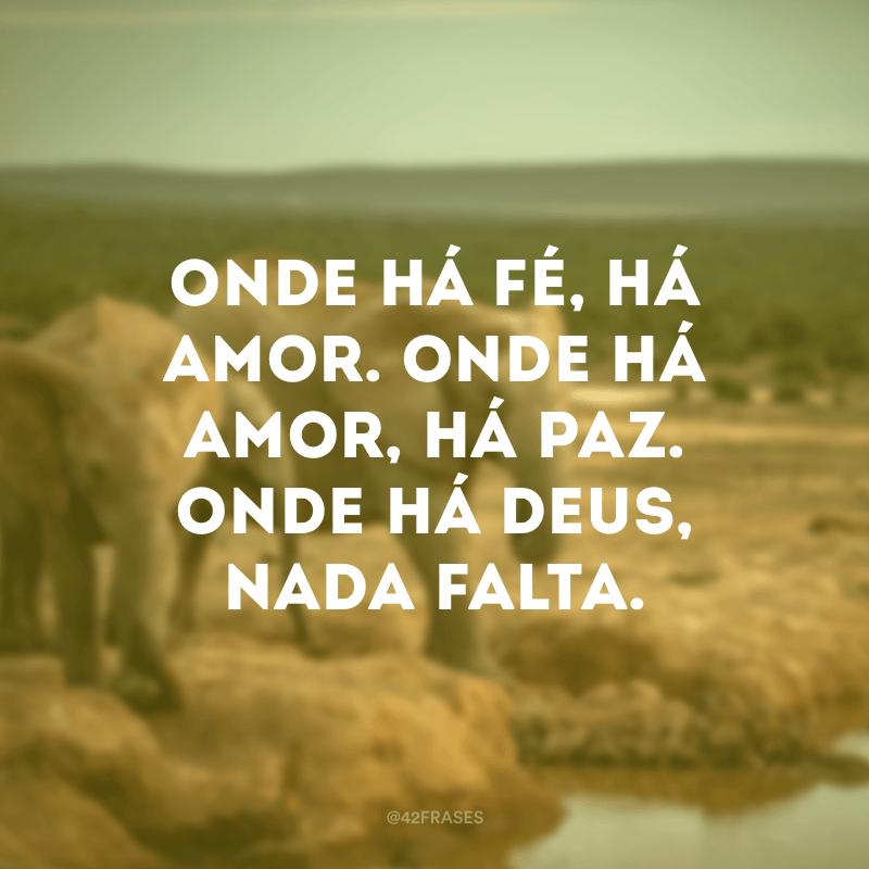 Onde há fé, há amor. Onde há amor, há paz. Onde há Deus, nada falta.