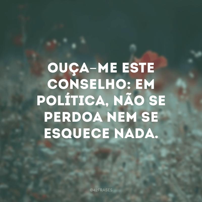 Ouça-me este conselho: em política, não se perdoa nem se esquece nada.