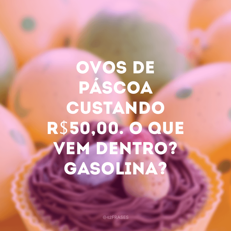 Ovos de páscoa custando R$50,00. O que vem dentro? Gasolina?
