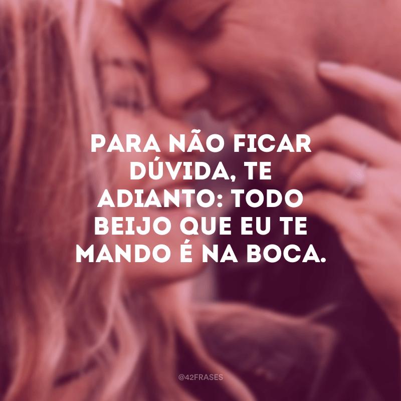 Para não ficar dúvida, te adianto: todo beijo que eu te mando é na boca.