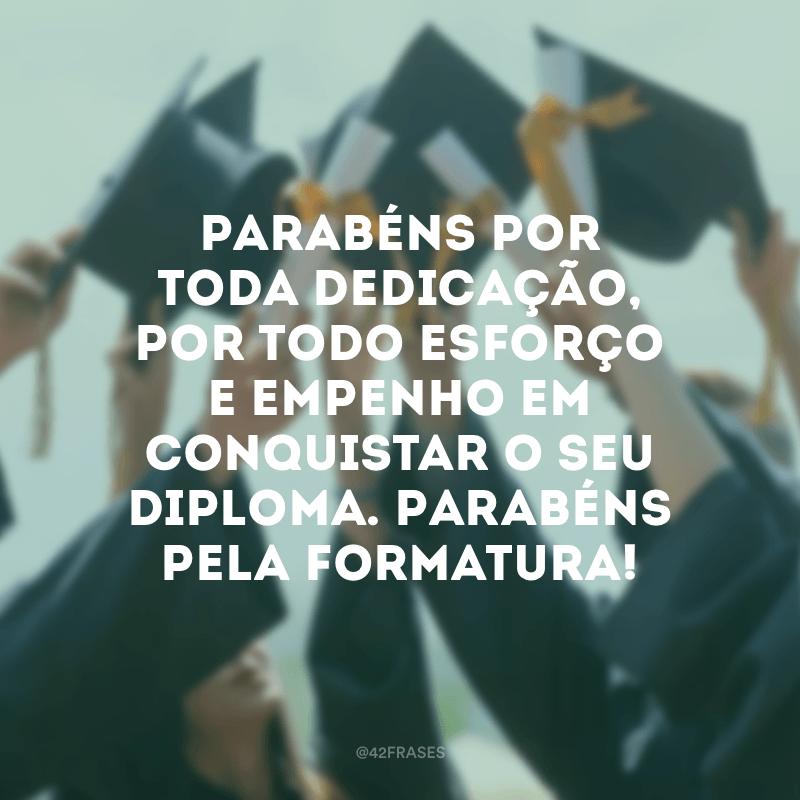 Parabéns por toda dedicação, por todo esforço e empenho em conquistar o seu diploma. Parabéns pela formatura!