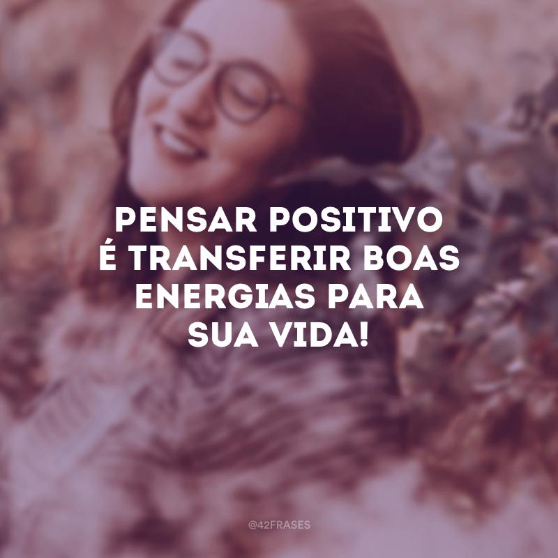 Pensar positivo é transferir boas energias para sua vida!