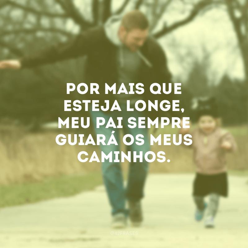 Por mais que esteja longe, meu pai sempre guiará os meus caminhos.