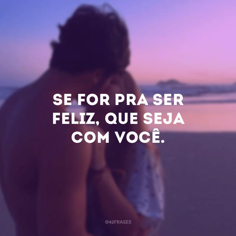 Se for pra ser feliz, que seja com você.