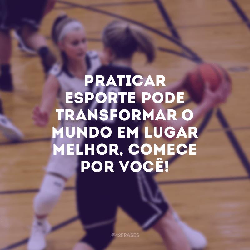 Praticar esporte pode transformar o mundo em lugar melhor, comece por você!