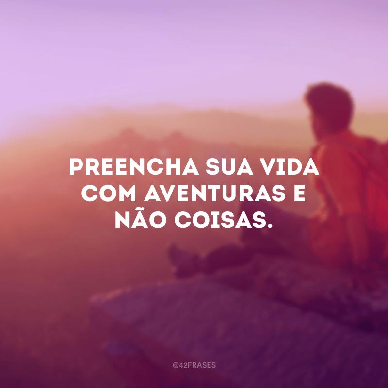 Preencha sua vida com aventuras e não coisas.