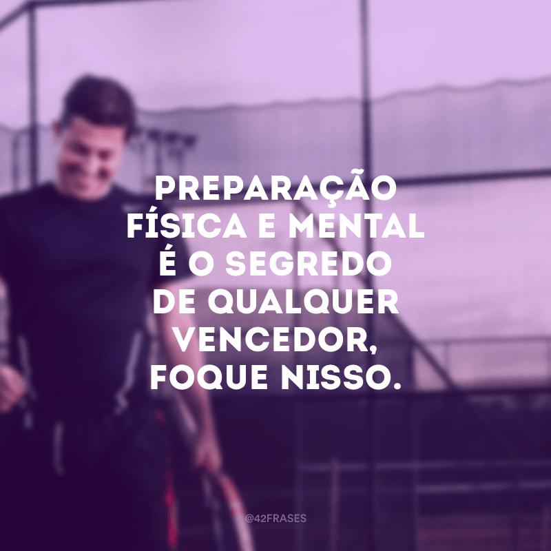 Preparação física e mental é o segredo de qualquer vencedor, foque nisso.