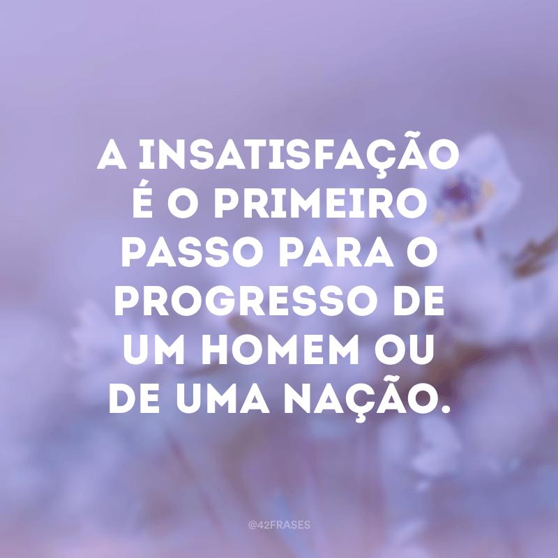 A insatisfação é o primeiro passo para o progresso de um homem ou de uma nação.