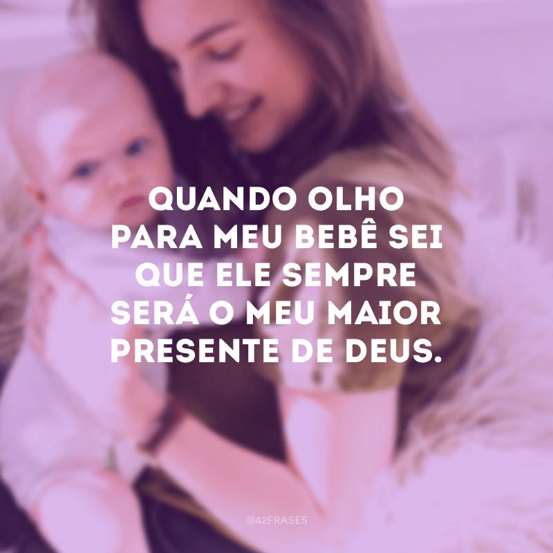 Quando olho para meu bebê sei que ele sempre será o meu maior presente de Deus.