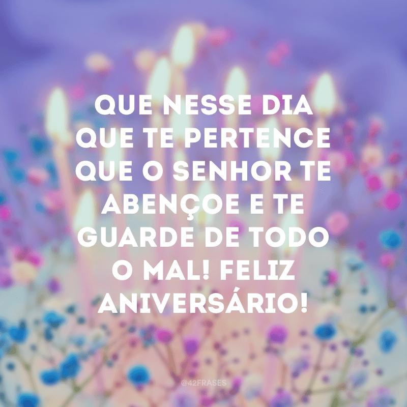 Que nesse dia que te pertence que o Senhor te abençoe e te guarde de todo o mal! Feliz aniversário!