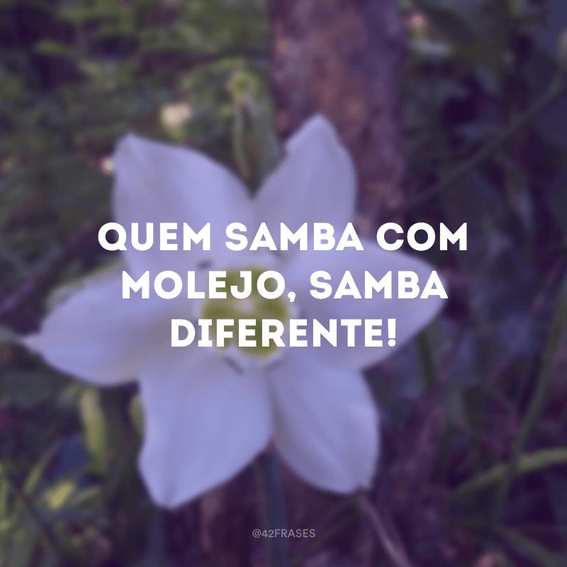 Quem samba com molejo, samba diferente!