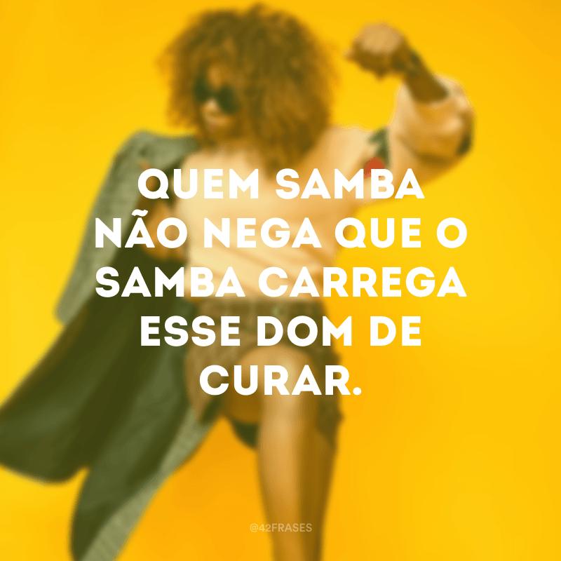 Quem samba não nega que o samba carrega esse dom de curar.