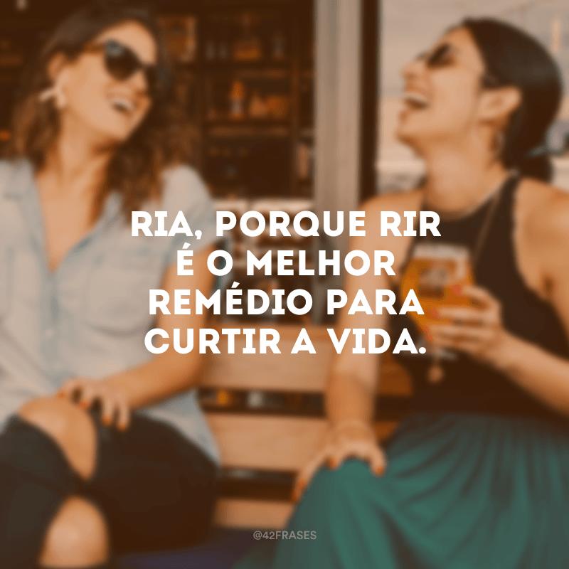 Ria, porque rir é o melhor remédio para curtir a vida.