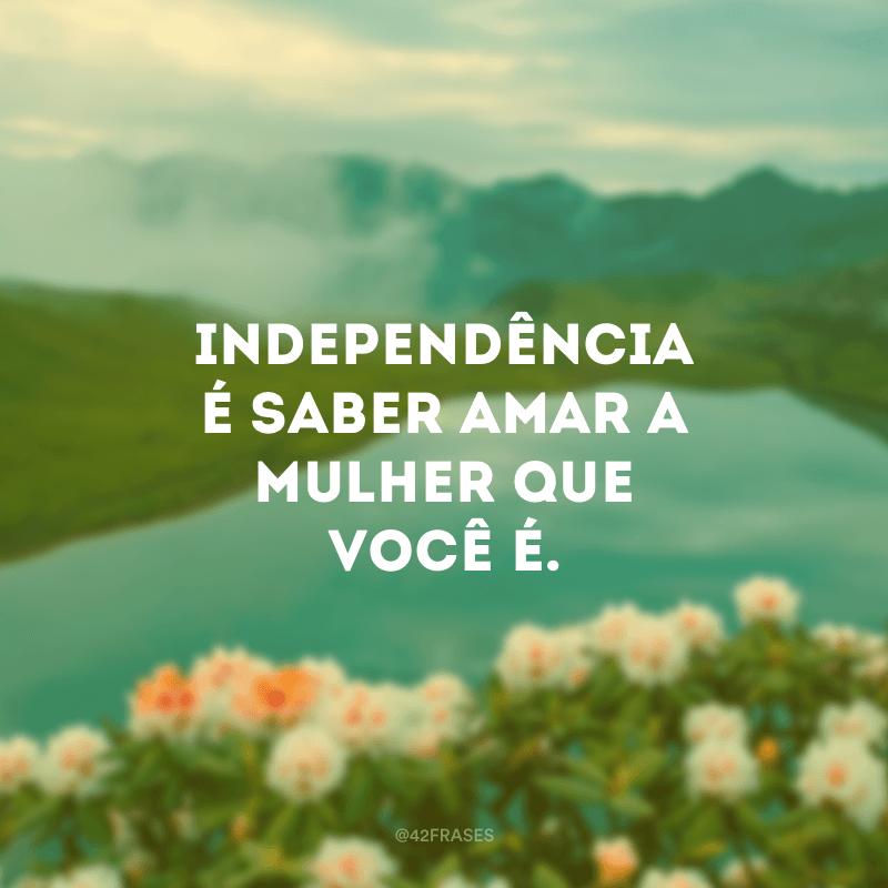 Independência é saber amar a mulher que você é.