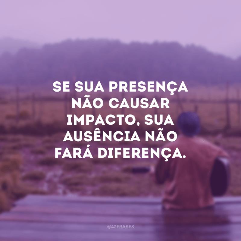 Se sua presença não causar impacto, sua ausência não fará diferença.