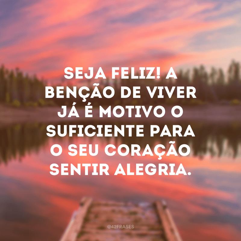Seja feliz! A benção de viver já é motivo o suficiente para o seu coração sentir alegria.