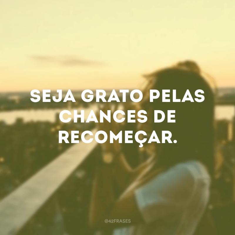 Seja grato pelas chances de recomeçar.