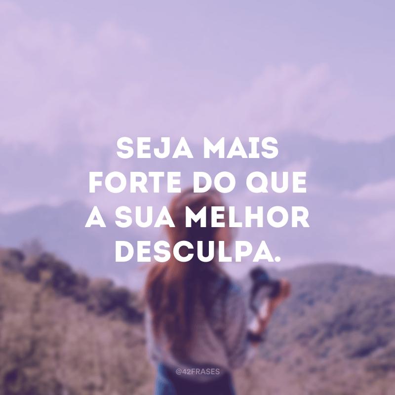 Seja mais forte do que a sua melhor desculpa.