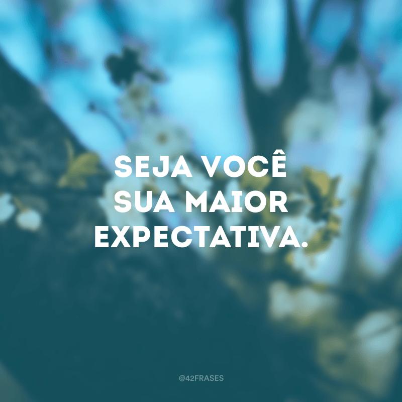 Seja você sua maior expectativa.