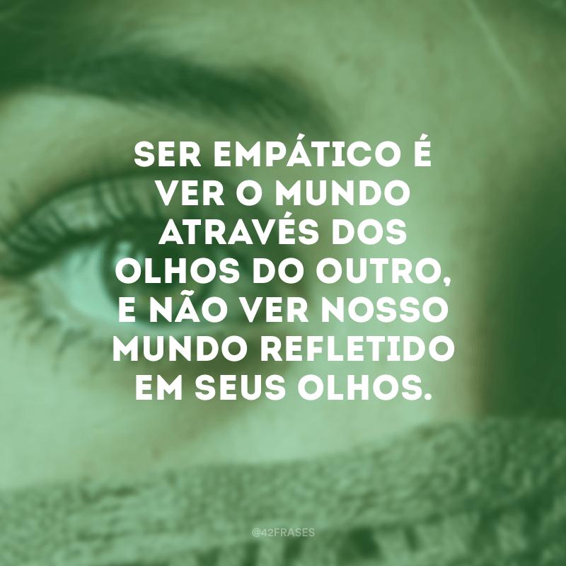 Ser empático é ver o mundo através dos olhos do outro, e não ver nosso mundo refletido em seus olhos.