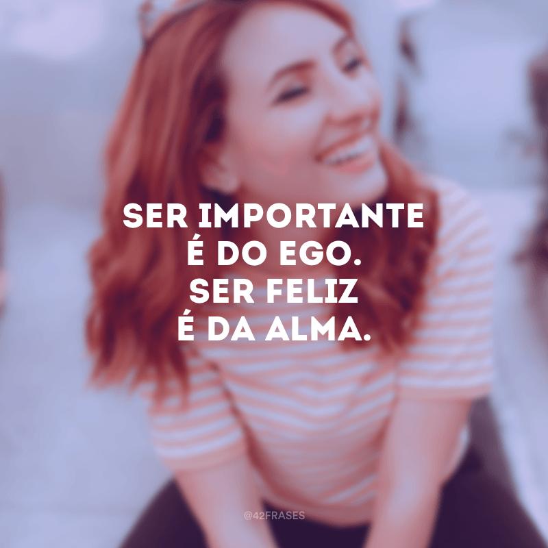 Ser importante é do ego. Ser feliz é da alma.