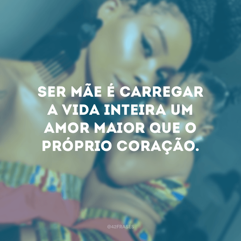 Ser mãe é carregar a vida inteira um amor maior que o próprio coração.