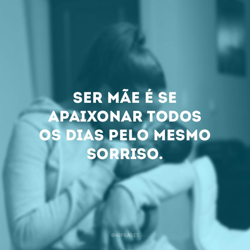 Ser mãe é se apaixonar todos os dias pelo mesmo sorriso.