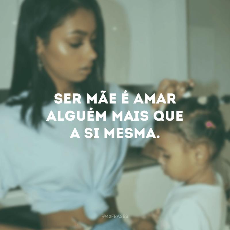 Ser mãe é amar alguém mais que a si mesma.