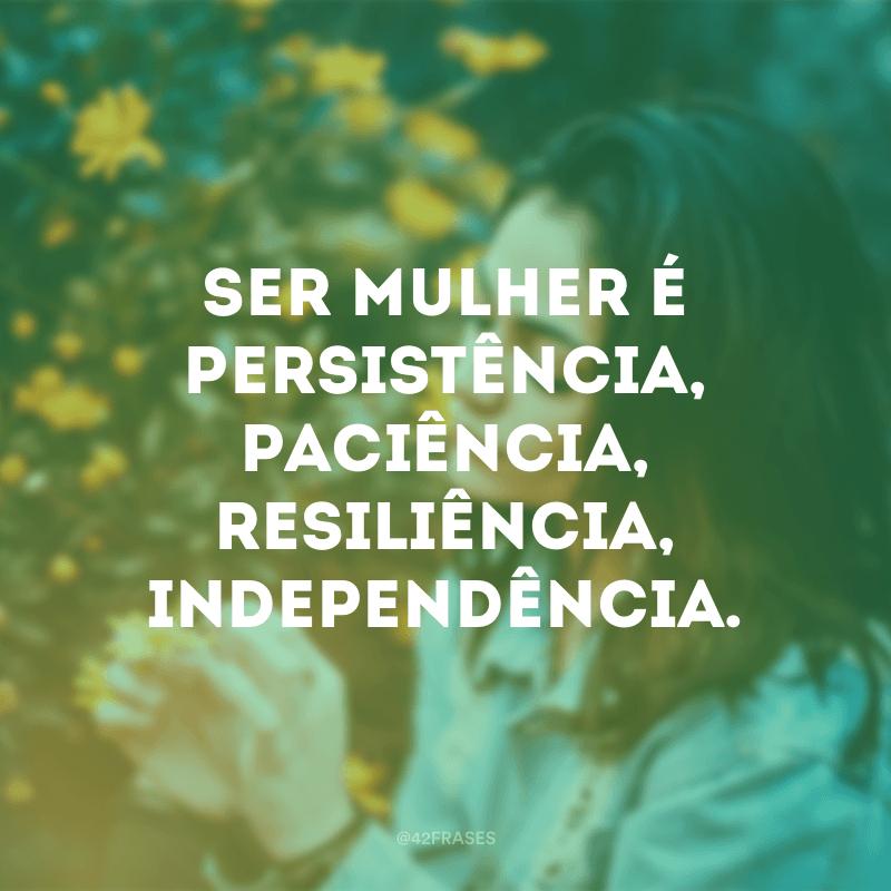 Ser mulher é persistência, paciência, resiliência, independência.