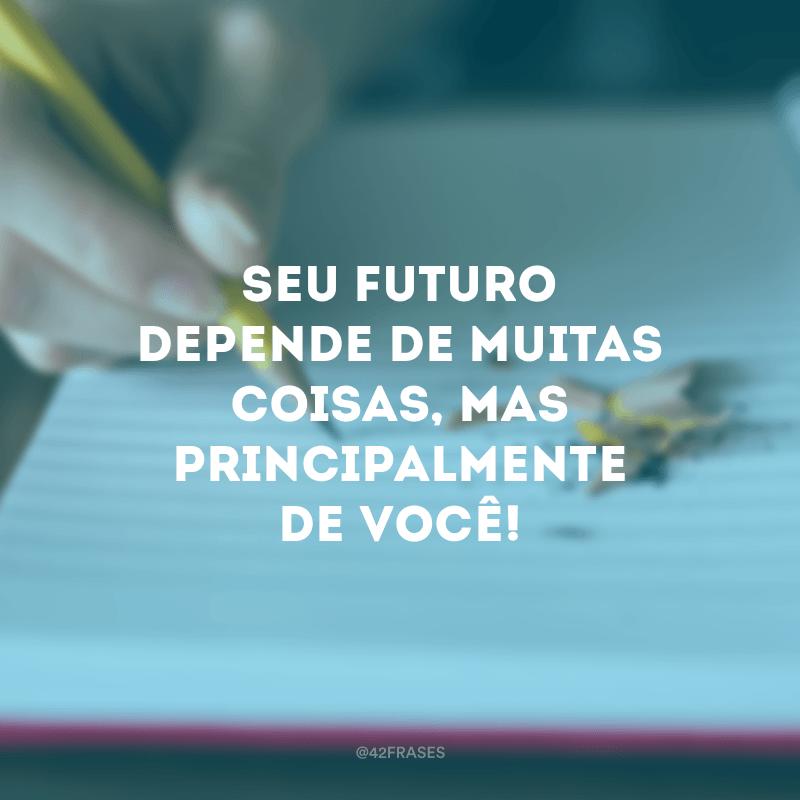 Seu futuro depende de muitas coisas, mas principalmente de você!