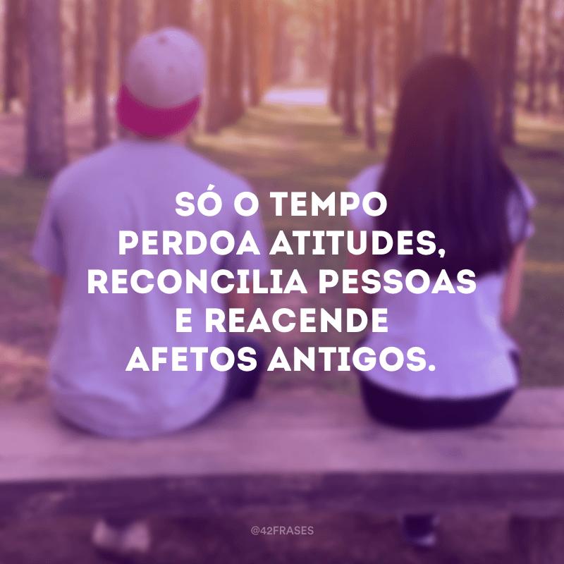 Só o tempo perdoa atitudes, reconcilia pessoas e reacende afetos antigos.