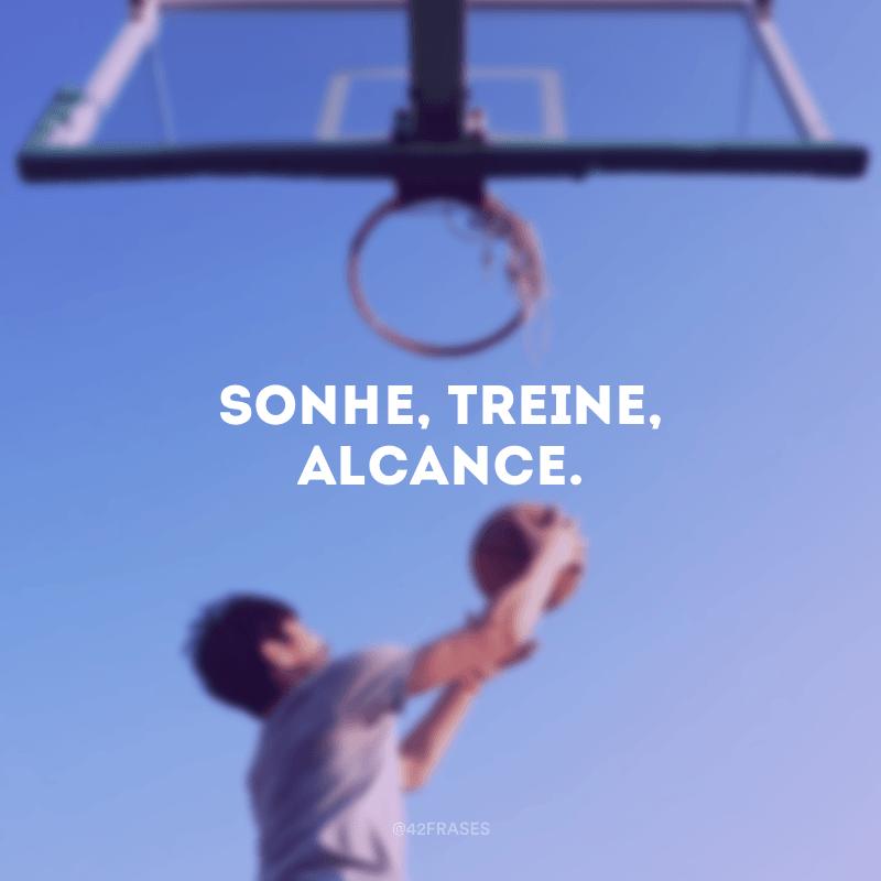 Sonhe, treine, alcance.