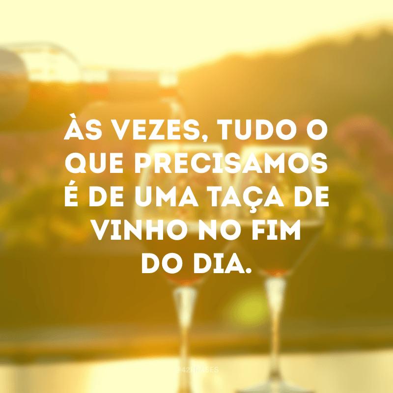 Às vezes, tudo o que precisamos é de uma taça de vinho no fim do dia.