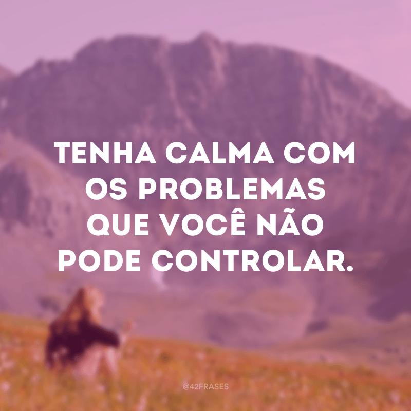 Tenha calma com os problemas que você não pode controlar.
