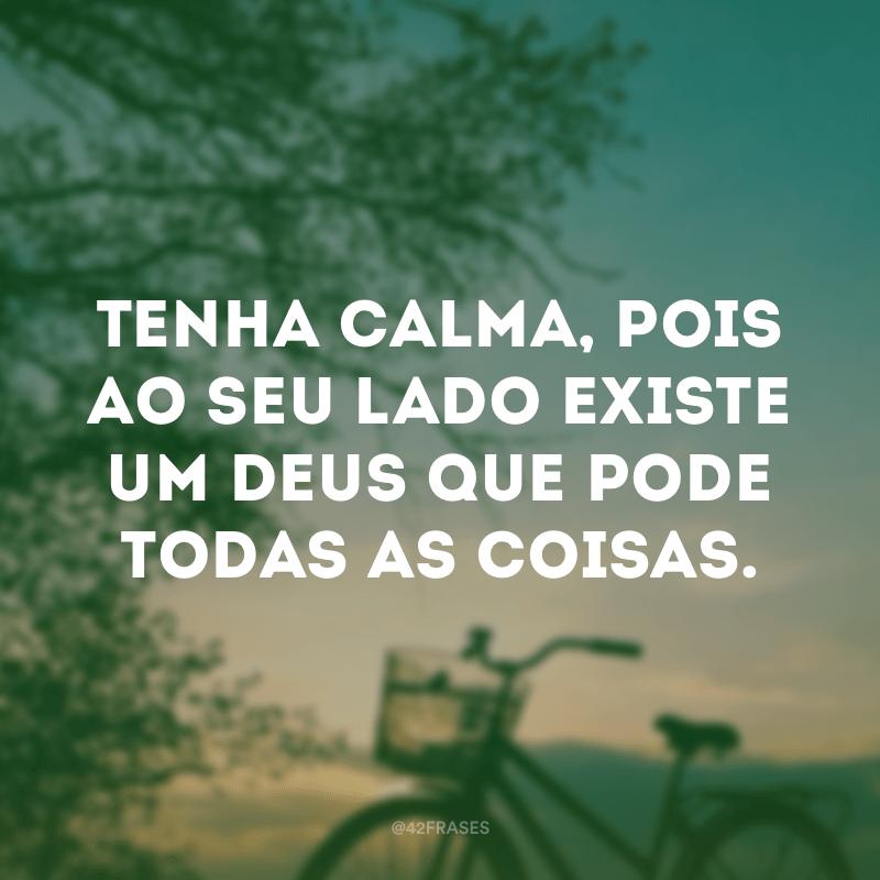 Tenha calma, pois ao seu lado existe um Deus que pode todas as coisas.