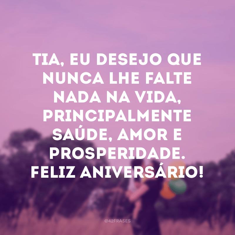 Tia, eu desejo que nunca lhe falte nada na vida, principalmente saúde, amor e prosperidade. Feliz aniversário!