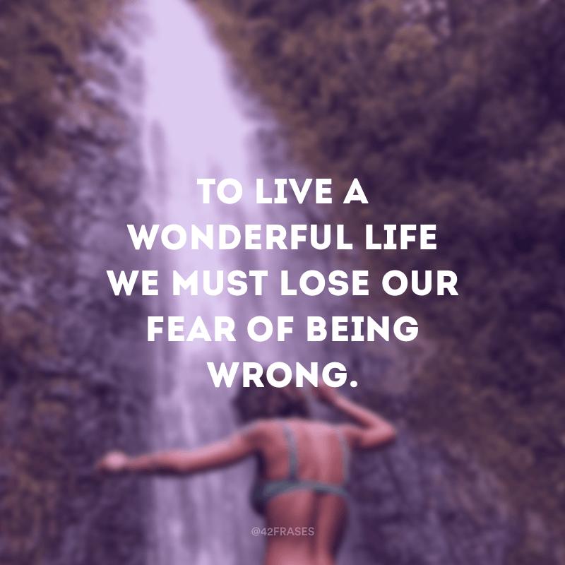 To live a wonderful life we must lose our fear of being wrong. (Para viver uma vida maravilhosa, devemos perder nosso medo de estar errado.)
