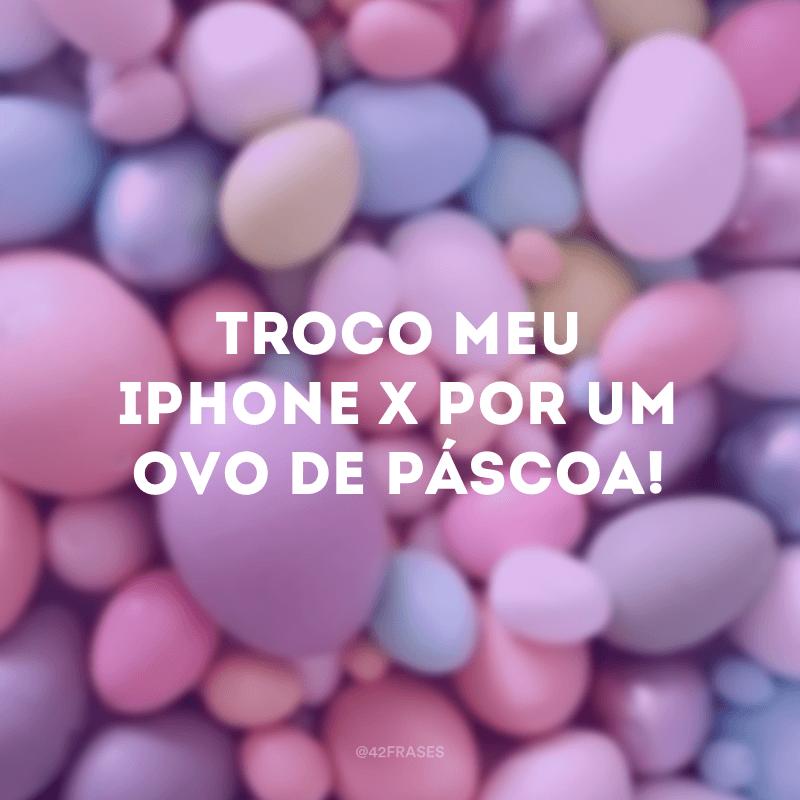 Troco meu Iphone X por um ovo de Páscoa!