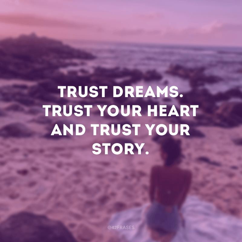 Trust dreams. Trust your heart and trust your story. (Confie em sonhos. Confie no seu coração e confie na sua história.)