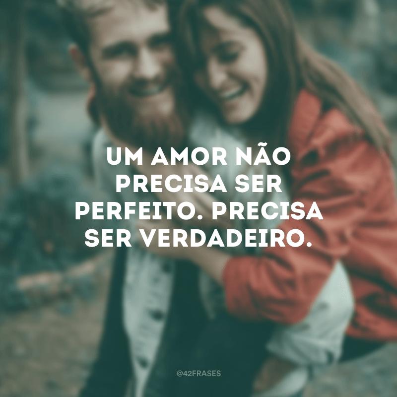 Um amor não precisa ser perfeito. Precisa ser verdadeiro.