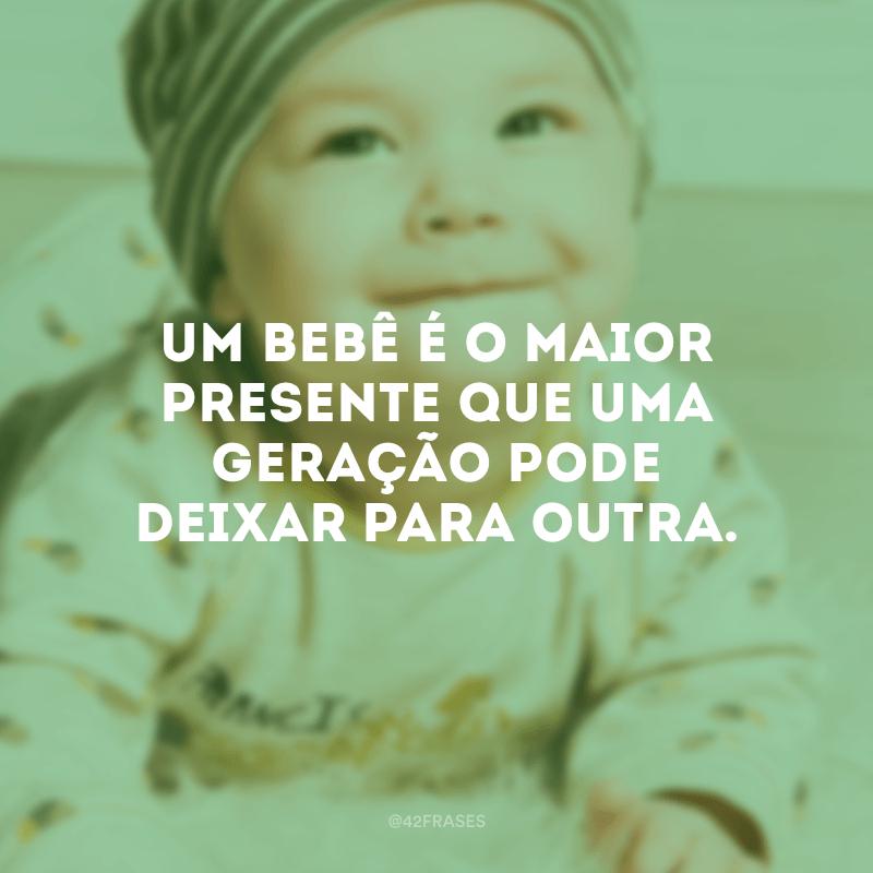 Um bebê é o maior presente que uma geração pode deixar para outra.