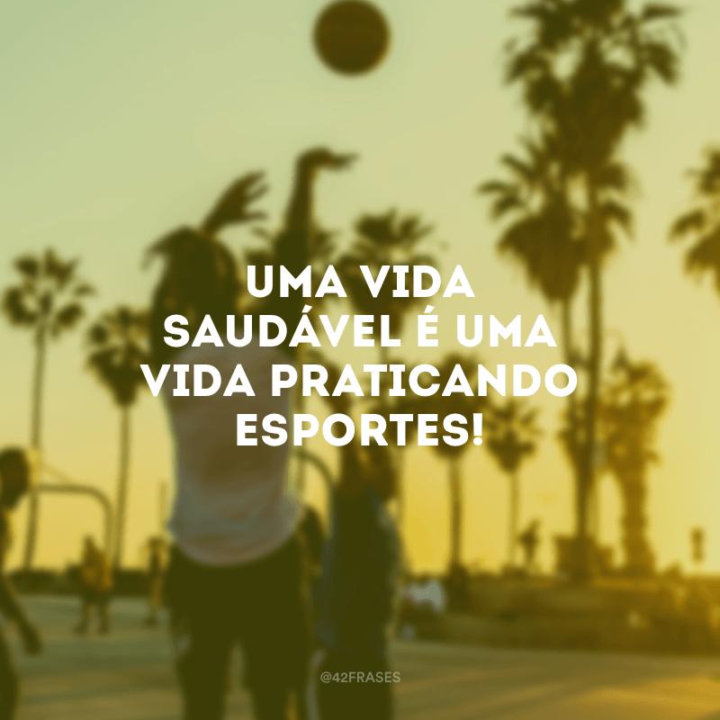 Uma vida saudável é uma vida praticando esportes!