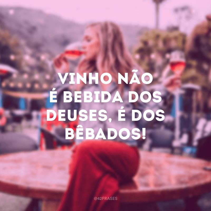 Vinho não é bebida dos deuses, é dos bêbados!