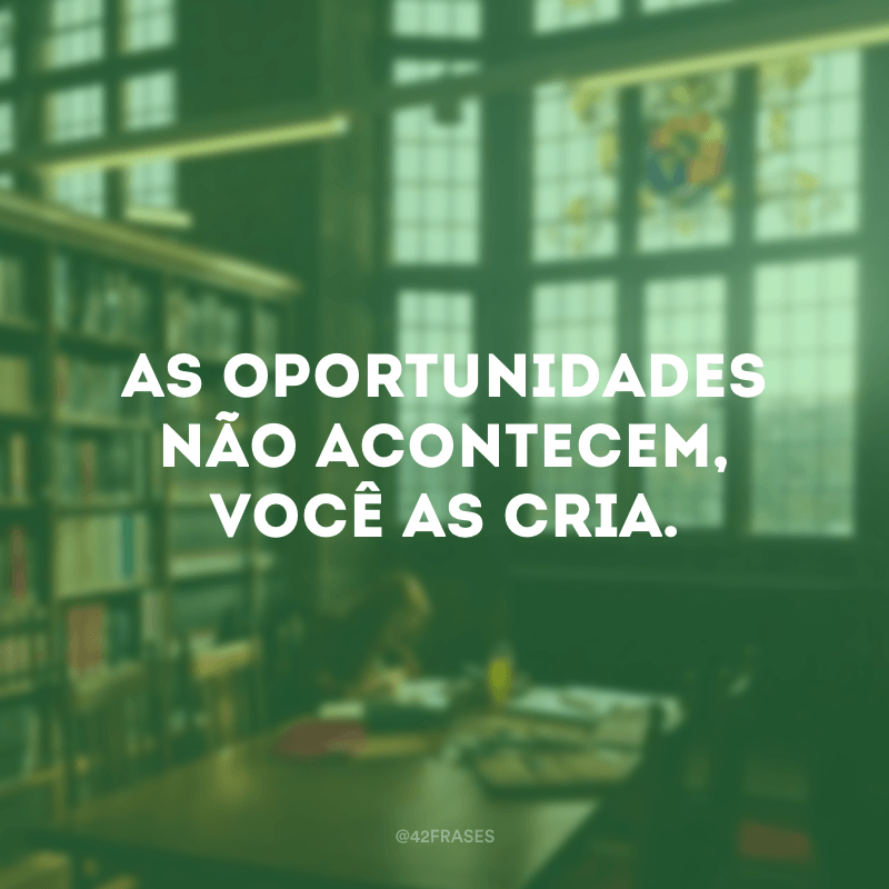 As oportunidades não acontecem, você as cria.