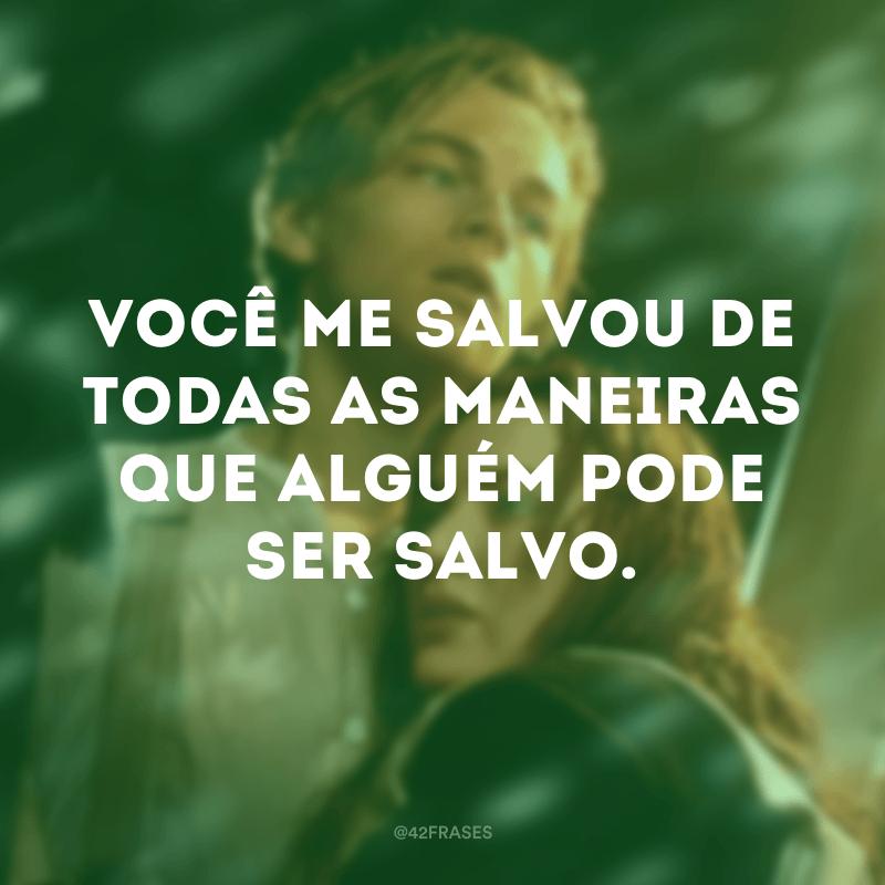 Você me salvou de todas as maneiras que alguém pode ser salvo.